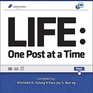 LIFE - One Post at a Time - compiled by Ritchelle R. Solang and Vera Joy S. Ban-eg
